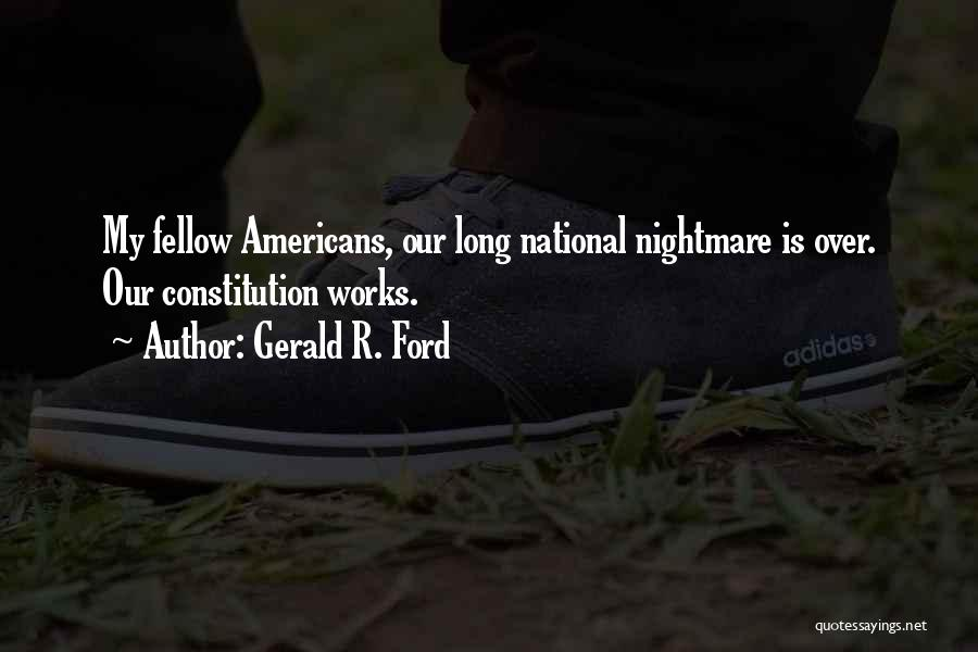 Gerald R. Ford Quotes: My Fellow Americans, Our Long National Nightmare Is Over. Our Constitution Works.
