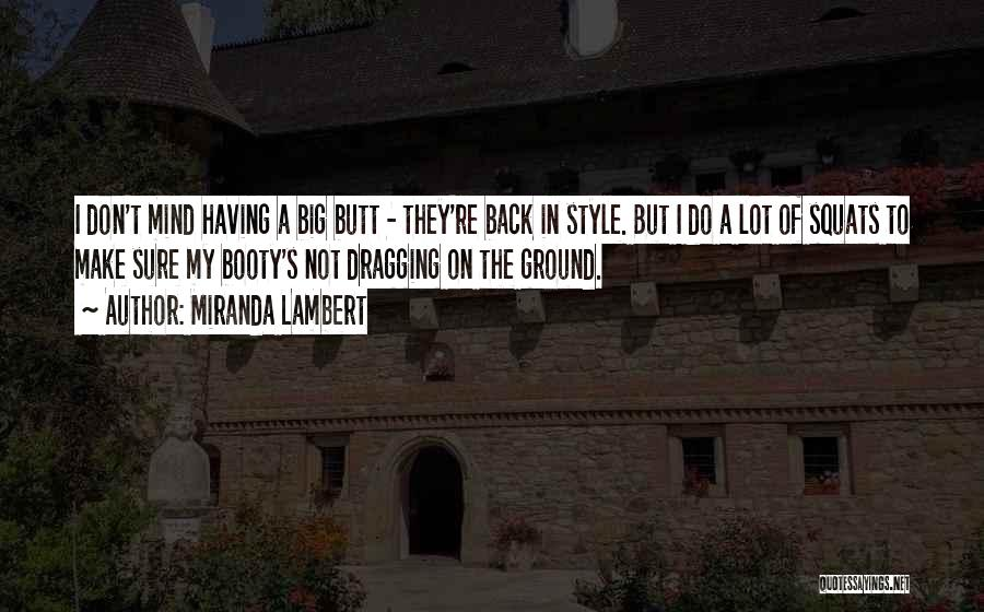 Miranda Lambert Quotes: I Don't Mind Having A Big Butt - They're Back In Style. But I Do A Lot Of Squats To