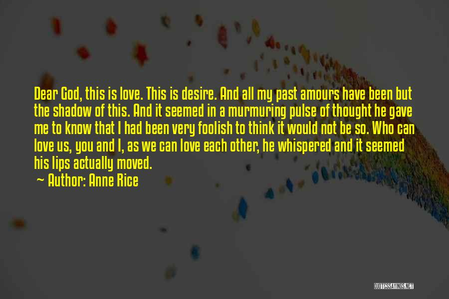 Anne Rice Quotes: Dear God, This Is Love. This Is Desire. And All My Past Amours Have Been But The Shadow Of This.