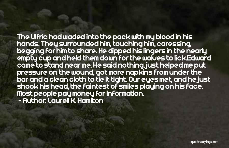 Laurell K. Hamilton Quotes: The Ulfric Had Waded Into The Pack With My Blood In His Hands. They Surrounded Him, Touching Him, Caressing, Begging
