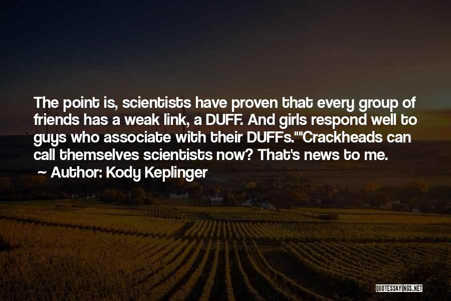 Kody Keplinger Quotes: The Point Is, Scientists Have Proven That Every Group Of Friends Has A Weak Link, A Duff. And Girls Respond