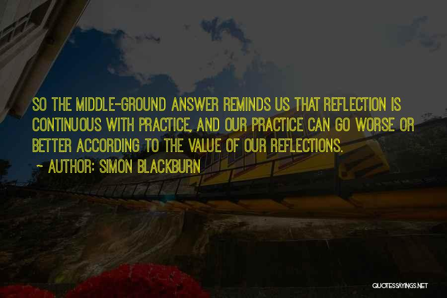 Simon Blackburn Quotes: So The Middle-ground Answer Reminds Us That Reflection Is Continuous With Practice, And Our Practice Can Go Worse Or Better