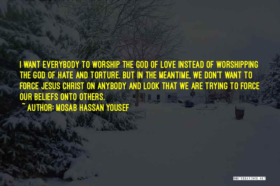 Mosab Hassan Yousef Quotes: I Want Everybody To Worship The God Of Love Instead Of Worshipping The God Of Hate And Torture. But In