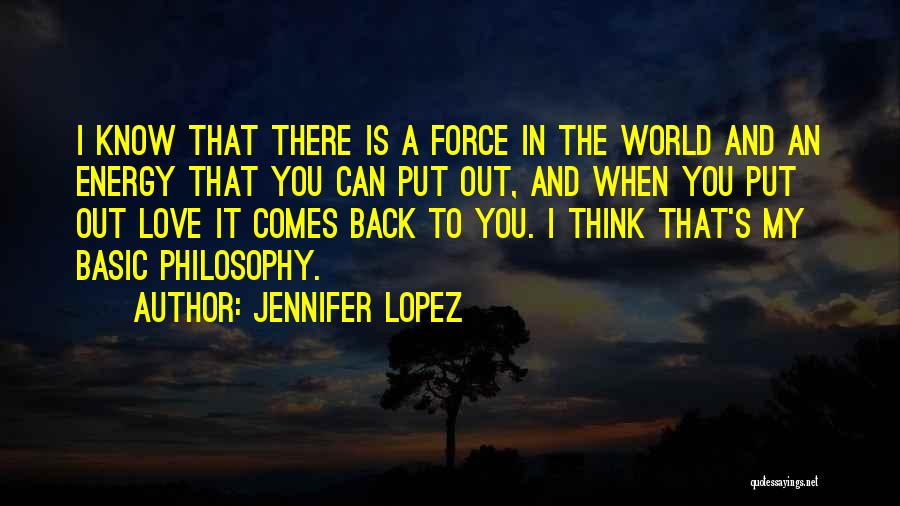 Jennifer Lopez Quotes: I Know That There Is A Force In The World And An Energy That You Can Put Out, And When