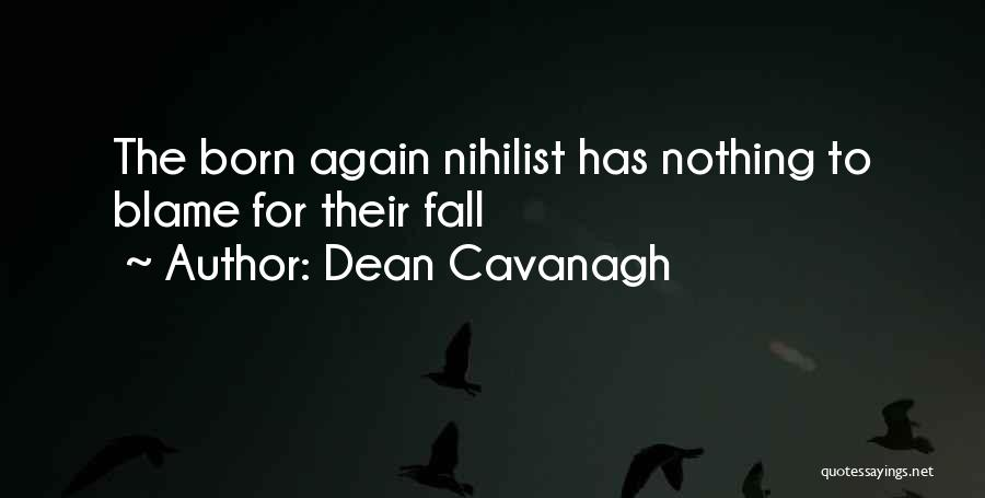 Dean Cavanagh Quotes: The Born Again Nihilist Has Nothing To Blame For Their Fall