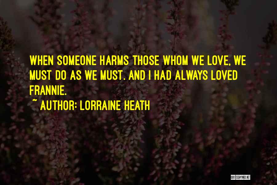 Lorraine Heath Quotes: When Someone Harms Those Whom We Love, We Must Do As We Must. And I Had Always Loved Frannie.