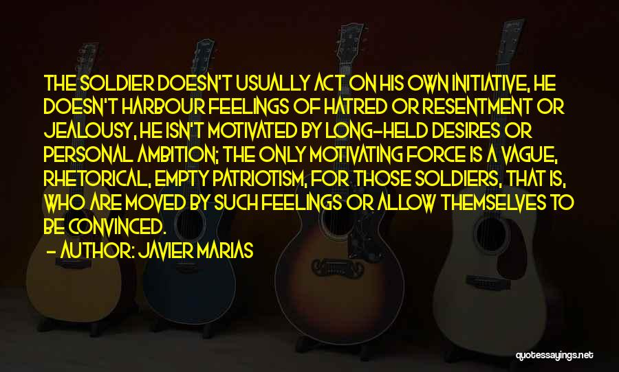 Javier Marias Quotes: The Soldier Doesn't Usually Act On His Own Initiative, He Doesn't Harbour Feelings Of Hatred Or Resentment Or Jealousy, He