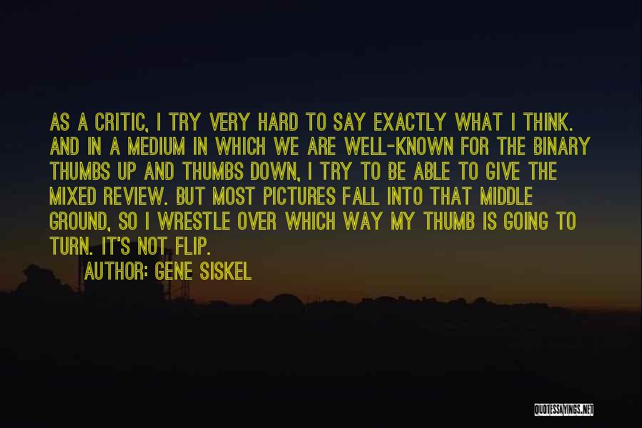 Gene Siskel Quotes: As A Critic, I Try Very Hard To Say Exactly What I Think. And In A Medium In Which We