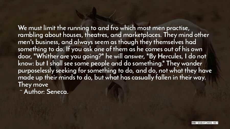 Seneca. Quotes: We Must Limit The Running To And Fro Which Most Men Practise, Rambling About Houses, Theatres, And Marketplaces. They Mind