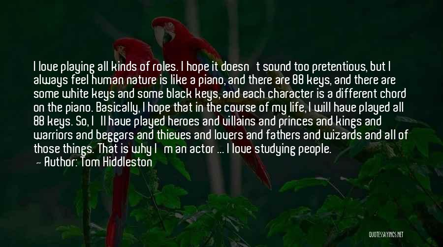 Tom Hiddleston Quotes: I Love Playing All Kinds Of Roles. I Hope It Doesn't Sound Too Pretentious, But I Always Feel Human Nature