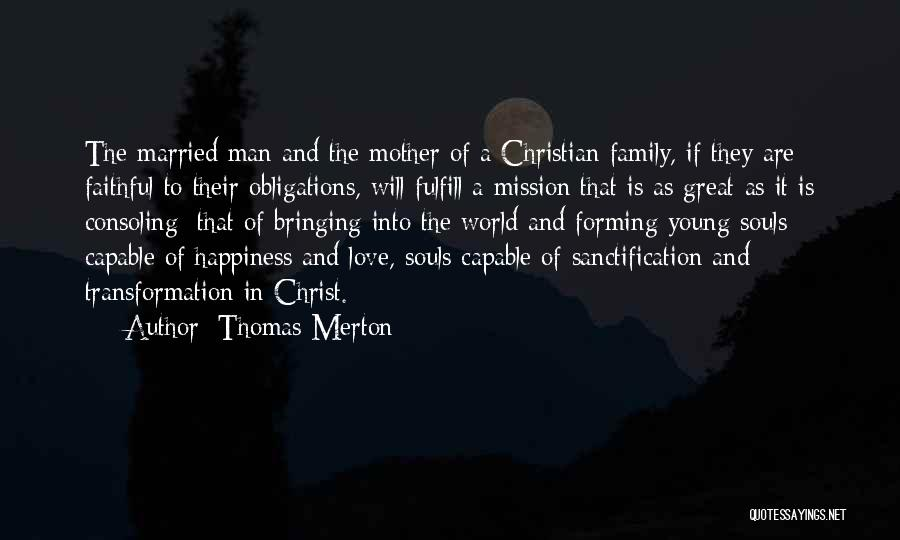 Thomas Merton Quotes: The Married Man And The Mother Of A Christian Family, If They Are Faithful To Their Obligations, Will Fulfill A