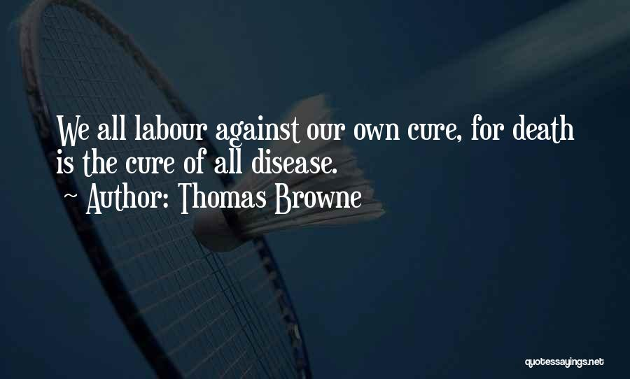 Thomas Browne Quotes: We All Labour Against Our Own Cure, For Death Is The Cure Of All Disease.