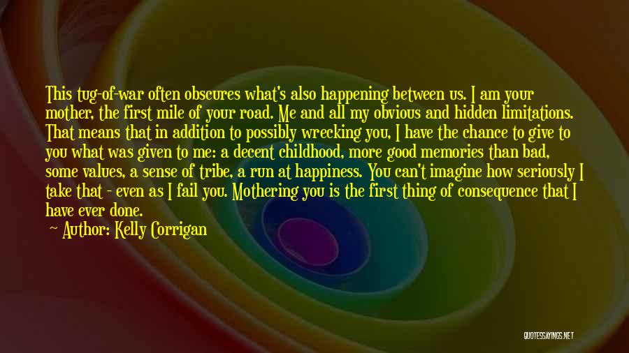 Kelly Corrigan Quotes: This Tug-of-war Often Obscures What's Also Happening Between Us. I Am Your Mother, The First Mile Of Your Road. Me
