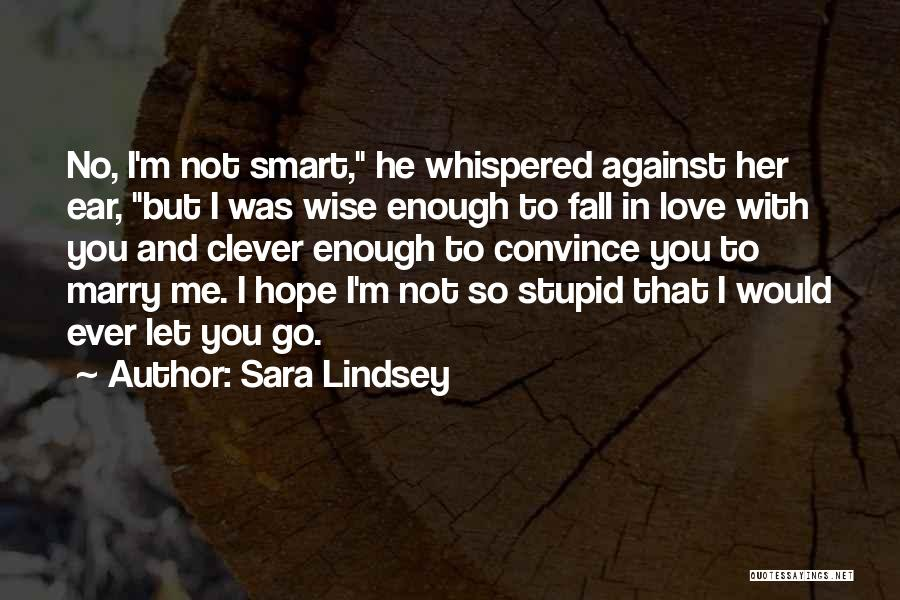 Sara Lindsey Quotes: No, I'm Not Smart, He Whispered Against Her Ear, But I Was Wise Enough To Fall In Love With You