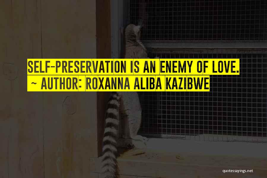 Roxanna Aliba Kazibwe Quotes: Self-preservation Is An Enemy Of Love.