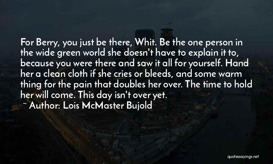 Lois McMaster Bujold Quotes: For Berry, You Just Be There, Whit. Be The One Person In The Wide Green World She Doesn't Have To