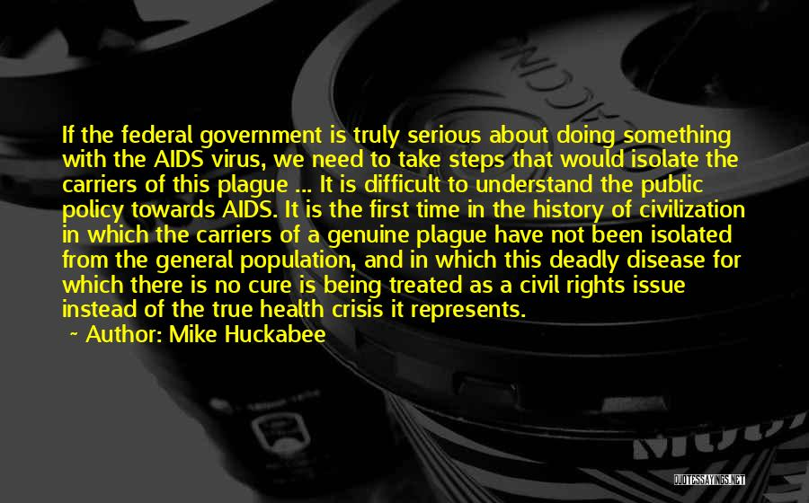 Mike Huckabee Quotes: If The Federal Government Is Truly Serious About Doing Something With The Aids Virus, We Need To Take Steps That