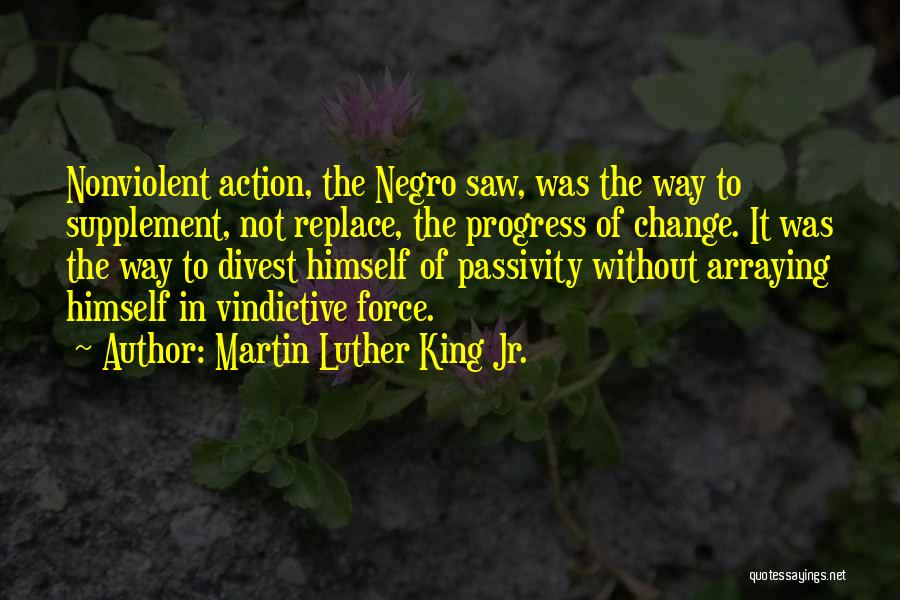 Martin Luther King Jr. Quotes: Nonviolent Action, The Negro Saw, Was The Way To Supplement, Not Replace, The Progress Of Change. It Was The Way
