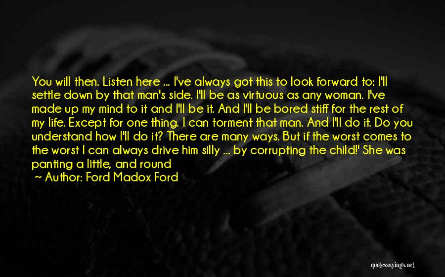 Ford Madox Ford Quotes: You Will Then. Listen Here ... I've Always Got This To Look Forward To: I'll Settle Down By That Man's