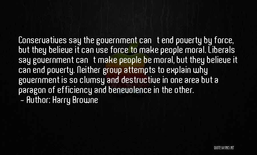 Harry Browne Quotes: Conservatives Say The Government Can't End Poverty By Force, But They Believe It Can Use Force To Make People Moral.