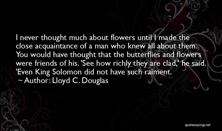 Lloyd C. Douglas Quotes: I Never Thought Much About Flowers Until I Made The Close Acquaintance Of A Man Who Knew All About Them.