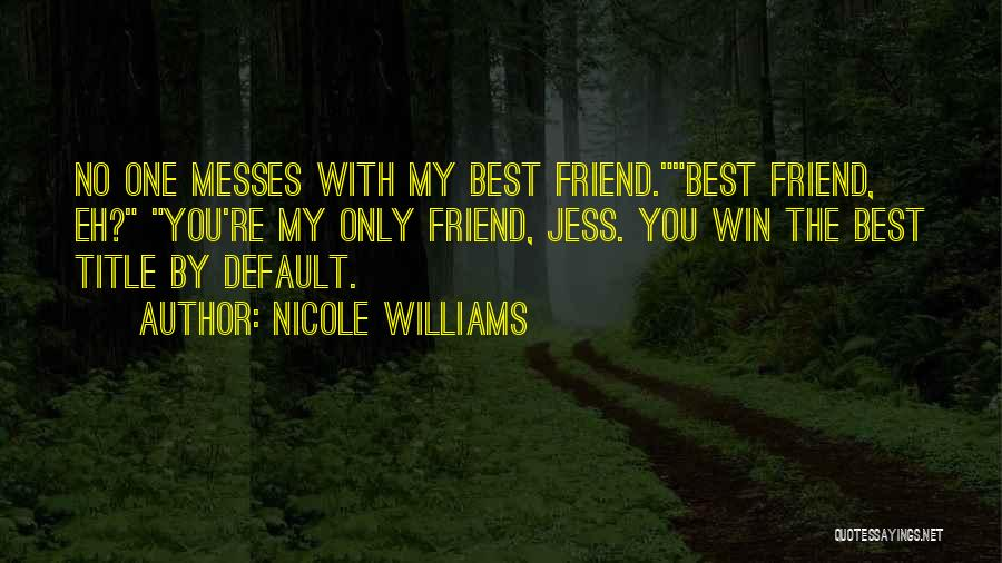 Nicole Williams Quotes: No One Messes With My Best Friend.best Friend, Eh? You're My Only Friend, Jess. You Win The Best Title By