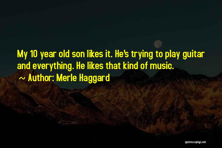 Merle Haggard Quotes: My 10 Year Old Son Likes It. He's Trying To Play Guitar And Everything. He Likes That Kind Of Music.