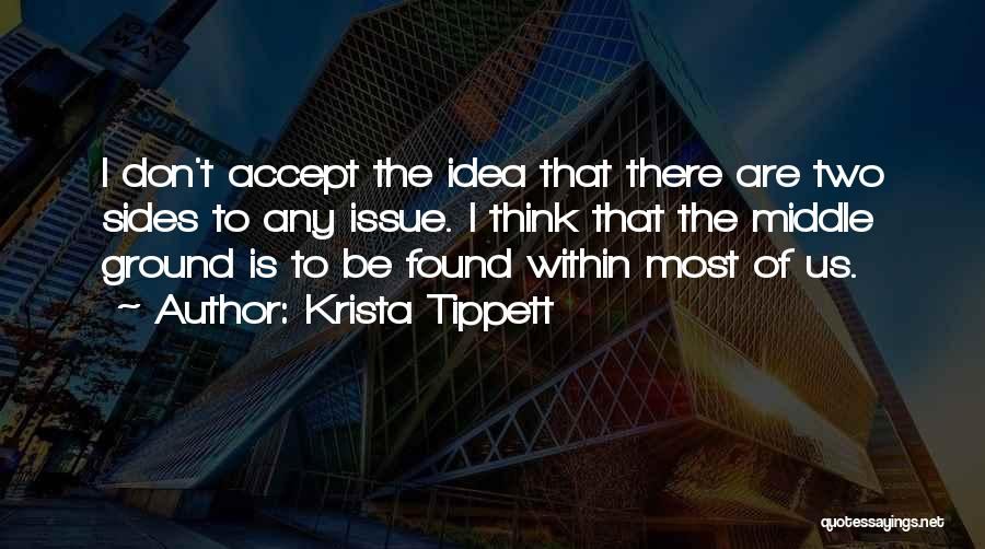 Krista Tippett Quotes: I Don't Accept The Idea That There Are Two Sides To Any Issue. I Think That The Middle Ground Is