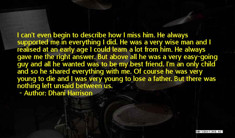 Dhani Harrison Quotes: I Can't Even Begin To Describe How I Miss Him. He Always Supported Me In Everything I Did. He Was