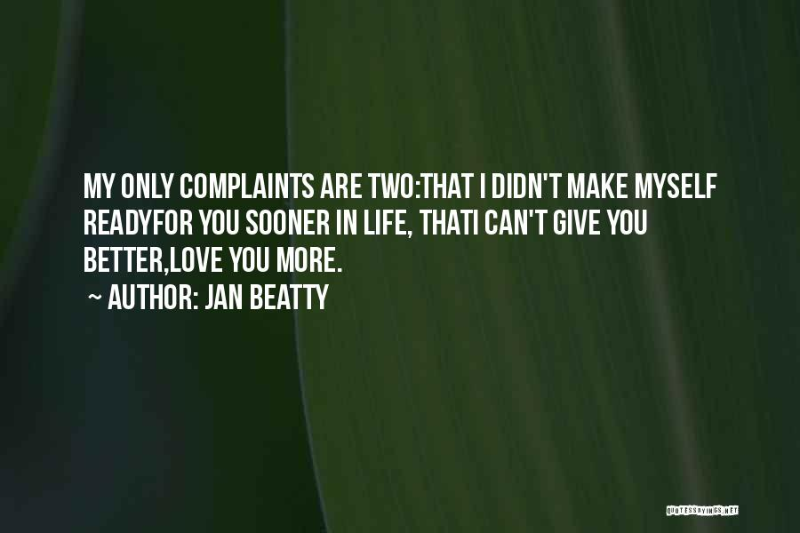 Jan Beatty Quotes: My Only Complaints Are Two:that I Didn't Make Myself Readyfor You Sooner In Life, Thati Can't Give You Better,love You