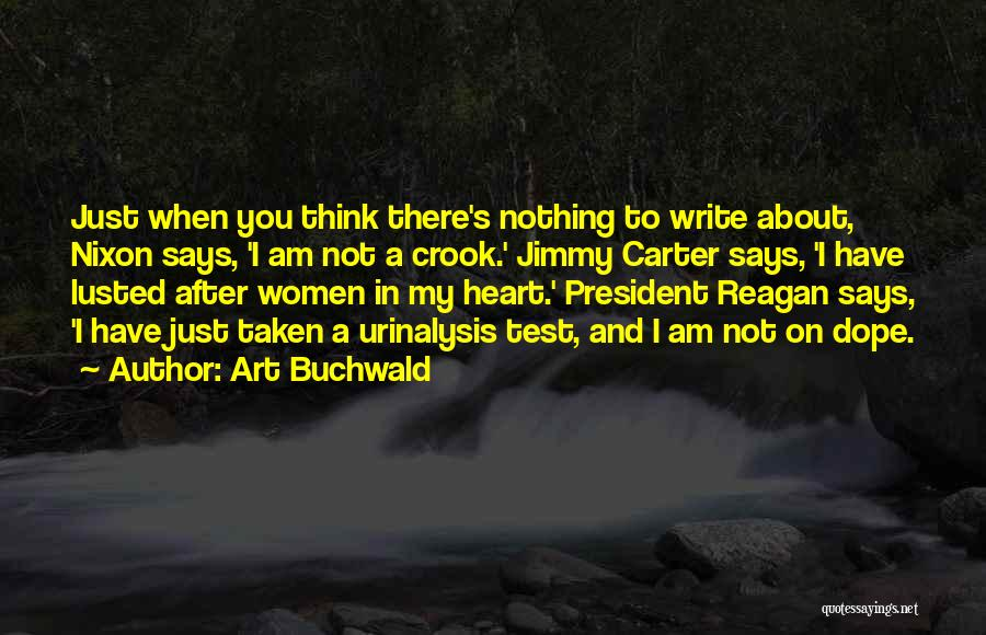 Art Buchwald Quotes: Just When You Think There's Nothing To Write About, Nixon Says, 'i Am Not A Crook.' Jimmy Carter Says, 'i