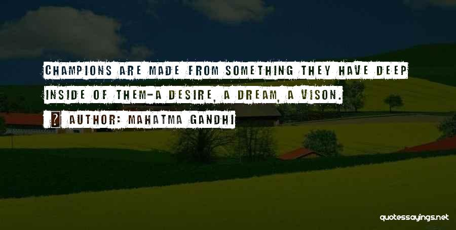 Mahatma Gandhi Quotes: Champions Are Made From Something They Have Deep Inside Of Them-a Desire, A Dream, A Vison.