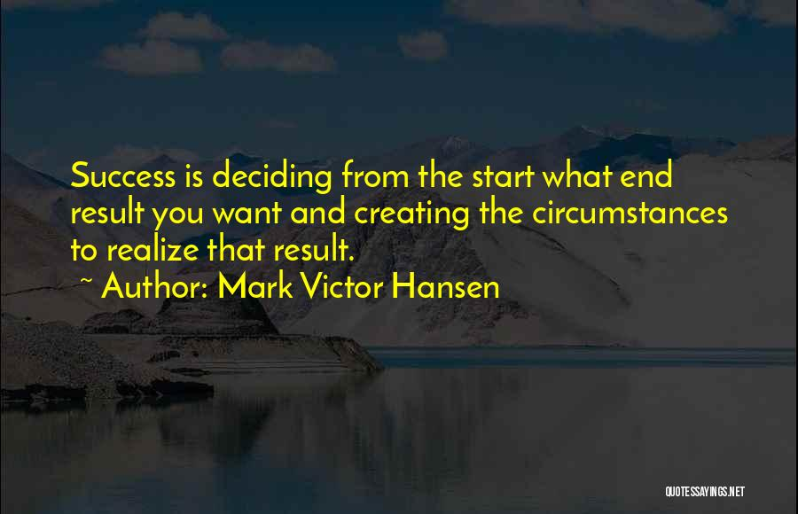 Mark Victor Hansen Quotes: Success Is Deciding From The Start What End Result You Want And Creating The Circumstances To Realize That Result.