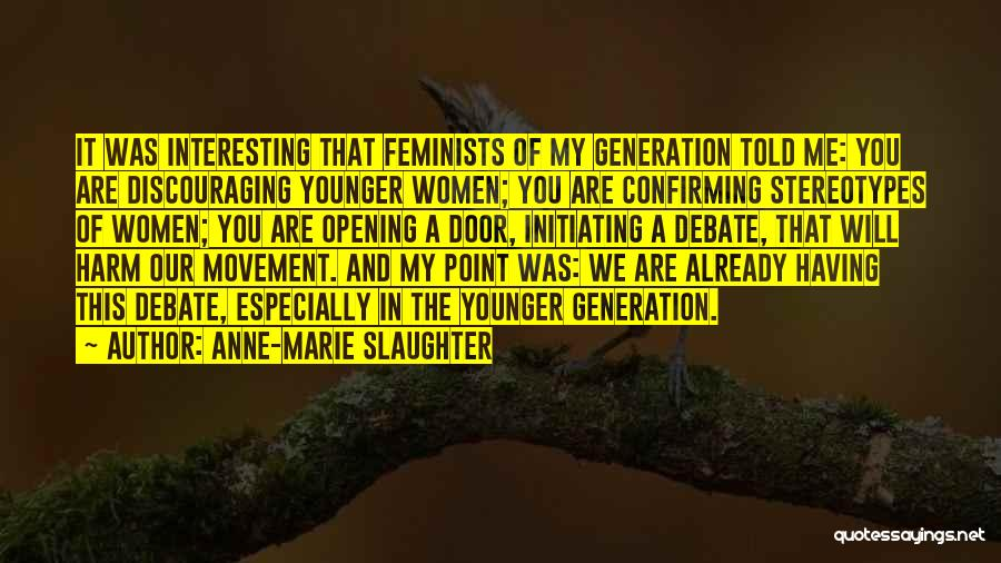 Anne-Marie Slaughter Quotes: It Was Interesting That Feminists Of My Generation Told Me: You Are Discouraging Younger Women; You Are Confirming Stereotypes Of