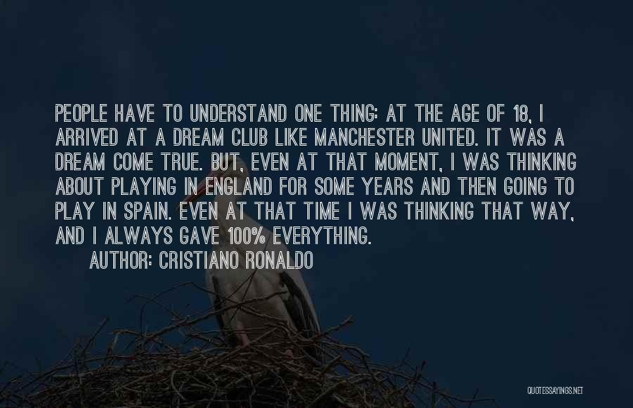 Cristiano Ronaldo Quotes: People Have To Understand One Thing: At The Age Of 18, I Arrived At A Dream Club Like Manchester United.