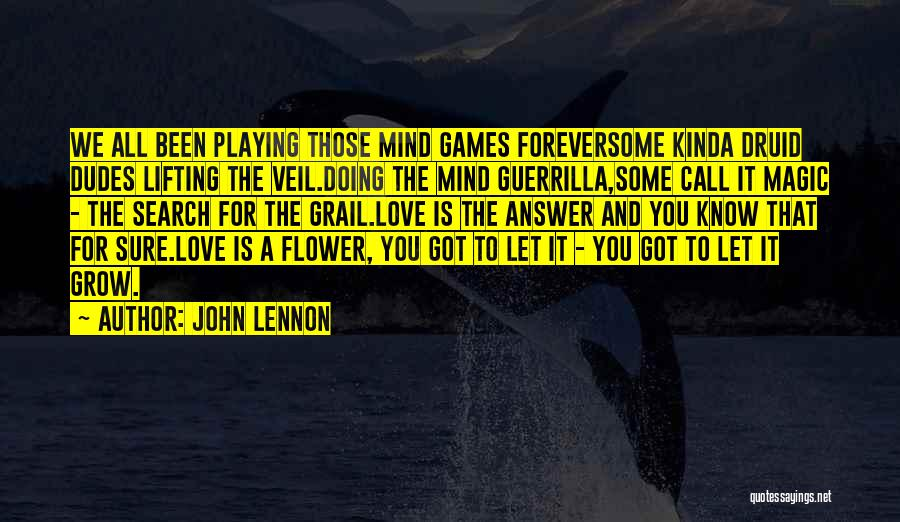 John Lennon Quotes: We All Been Playing Those Mind Games Foreversome Kinda Druid Dudes Lifting The Veil.doing The Mind Guerrilla,some Call It Magic