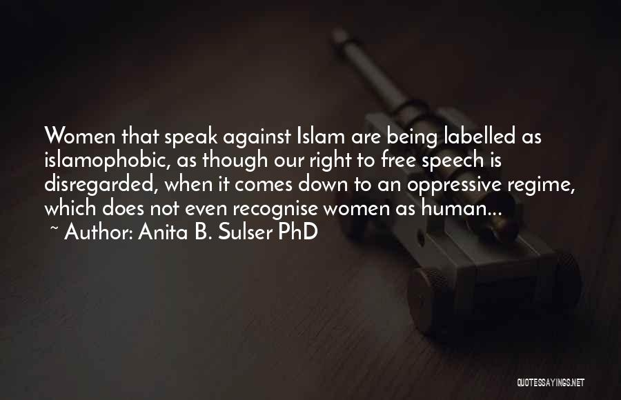 Anita B. Sulser PhD Quotes: Women That Speak Against Islam Are Being Labelled As Islamophobic, As Though Our Right To Free Speech Is Disregarded, When