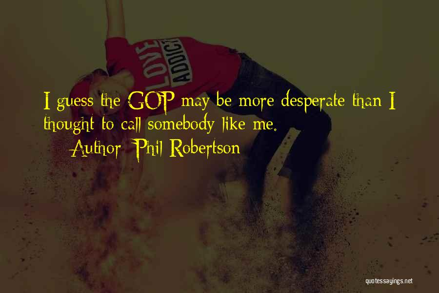 Phil Robertson Quotes: I Guess The Gop May Be More Desperate Than I Thought To Call Somebody Like Me.