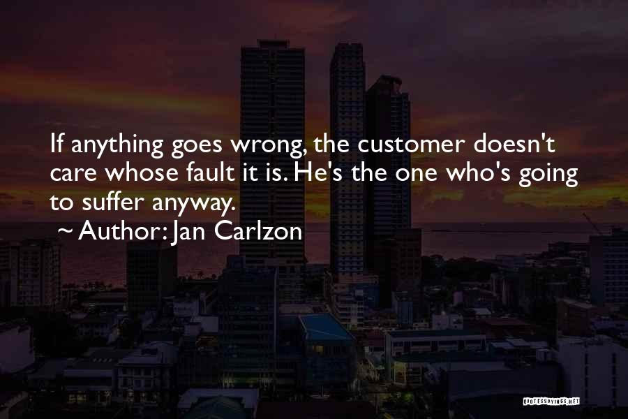Jan Carlzon Quotes: If Anything Goes Wrong, The Customer Doesn't Care Whose Fault It Is. He's The One Who's Going To Suffer Anyway.