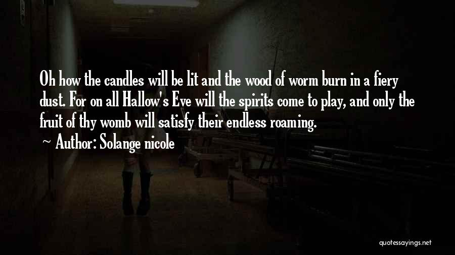 Solange Nicole Quotes: Oh How The Candles Will Be Lit And The Wood Of Worm Burn In A Fiery Dust. For On All