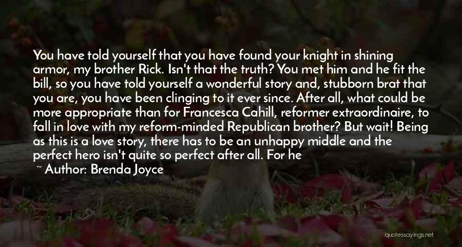 Brenda Joyce Quotes: You Have Told Yourself That You Have Found Your Knight In Shining Armor, My Brother Rick. Isn't That The Truth?