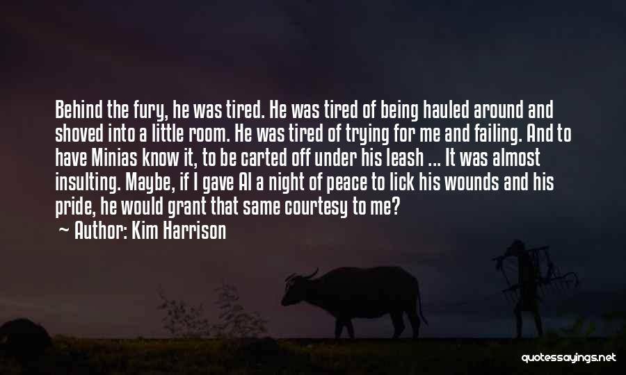 Kim Harrison Quotes: Behind The Fury, He Was Tired. He Was Tired Of Being Hauled Around And Shoved Into A Little Room. He