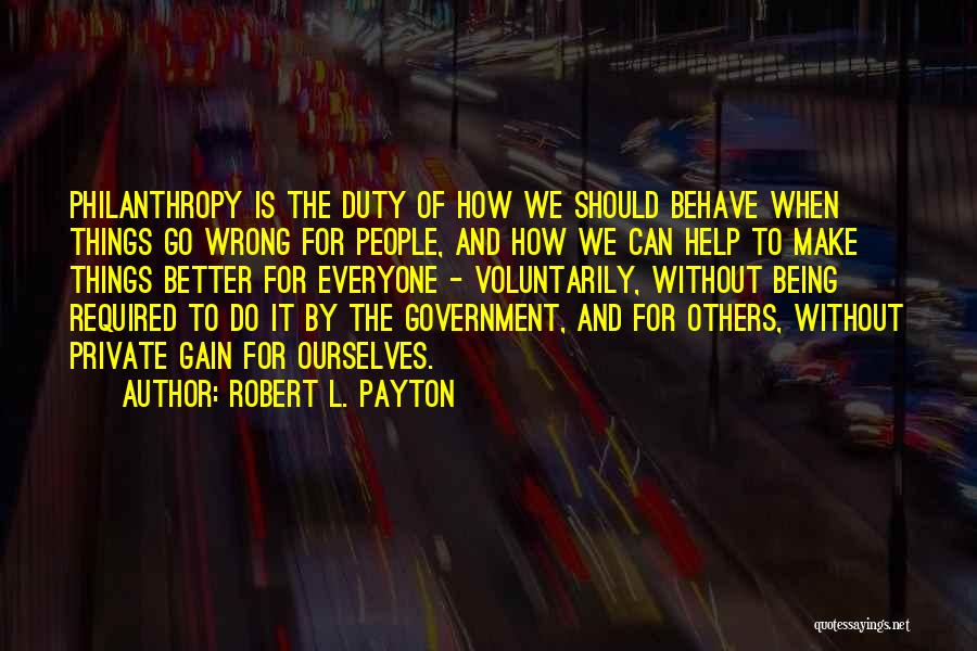 Robert L. Payton Quotes: Philanthropy Is The Duty Of How We Should Behave When Things Go Wrong For People, And How We Can Help