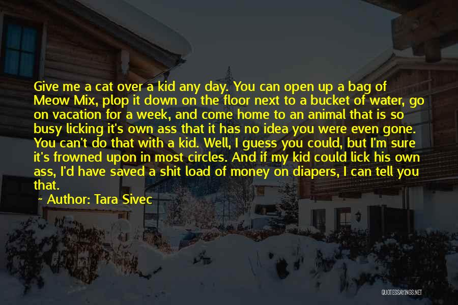 Tara Sivec Quotes: Give Me A Cat Over A Kid Any Day. You Can Open Up A Bag Of Meow Mix, Plop It