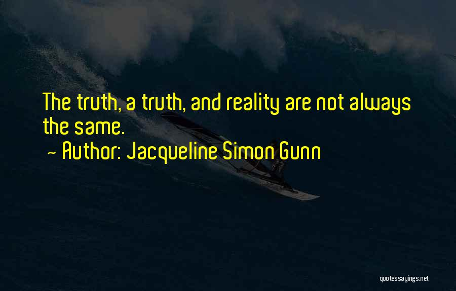 Jacqueline Simon Gunn Quotes: The Truth, A Truth, And Reality Are Not Always The Same.