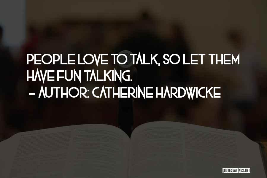Catherine Hardwicke Quotes: People Love To Talk, So Let Them Have Fun Talking.