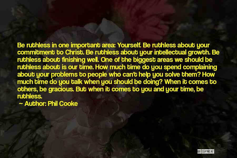 Phil Cooke Quotes: Be Ruthless In One Important Area: Yourself. Be Ruthless About Your Commitment To Christ. Be Ruthless About Your Intellectual Growth.
