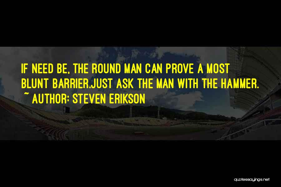 Steven Erikson Quotes: If Need Be, The Round Man Can Prove A Most Blunt Barrier.just Ask The Man With The Hammer.