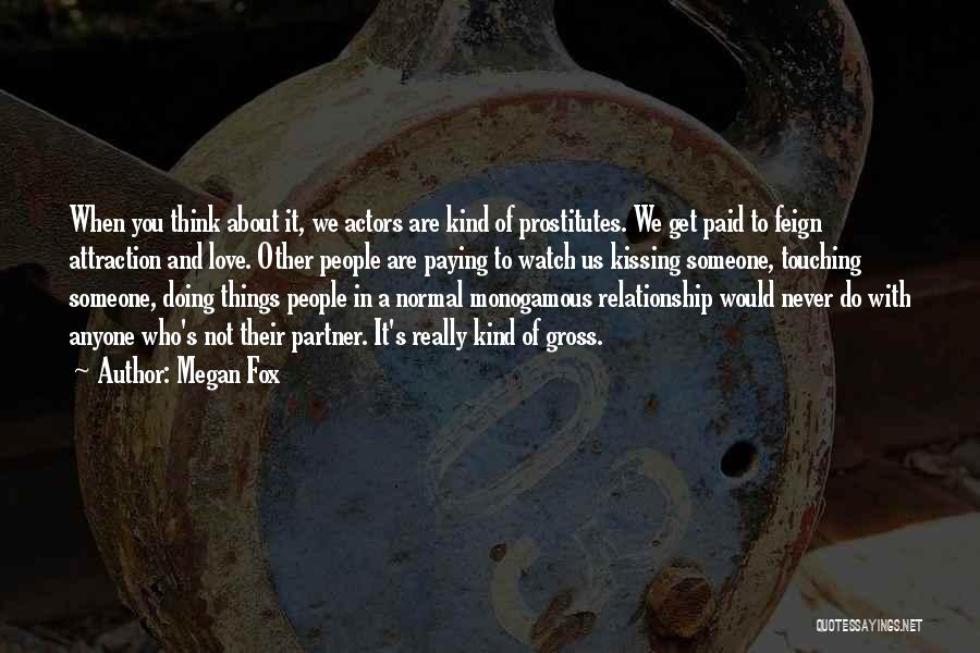 Megan Fox Quotes: When You Think About It, We Actors Are Kind Of Prostitutes. We Get Paid To Feign Attraction And Love. Other