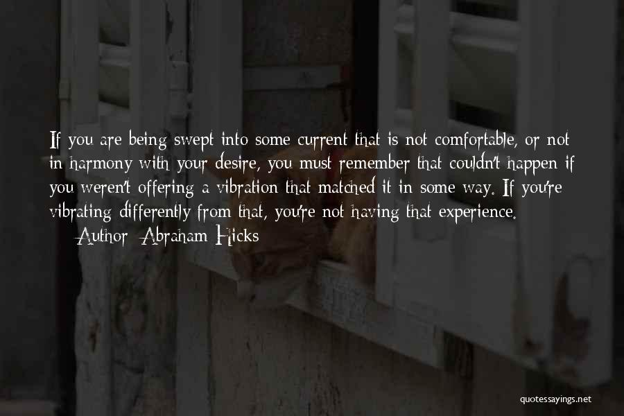 Abraham Hicks Quotes: If You Are Being Swept Into Some Current That Is Not Comfortable, Or Not In Harmony With Your Desire, You